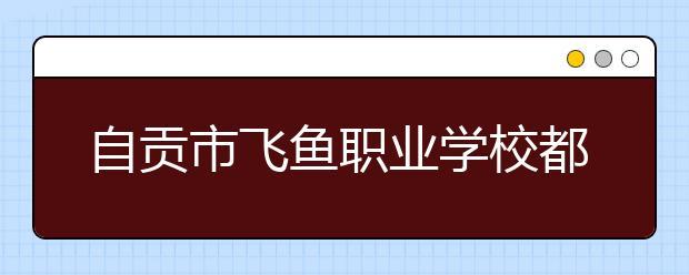 自贡市飞鱼职业学校都有什么专业?