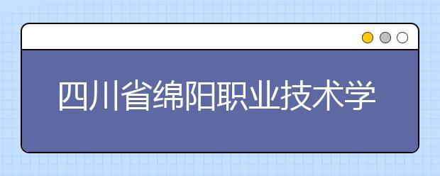 四川省绵阳职业技术学校怎么样 值得报考吗