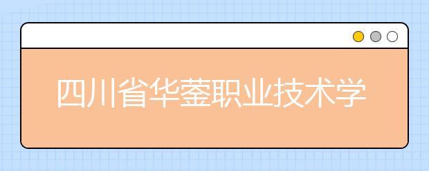 四川省华蓥职业技术学校怎么样 值得报考吗