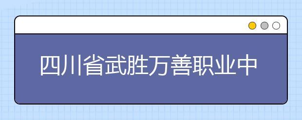 四川省武胜万善职业中学怎么样 值得报考吗