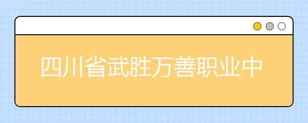 四川省武胜万善职业中学服装制作与生产管理专业就业前景如何
