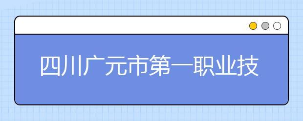 四川广元市第一职业技术学校都有什么专业?