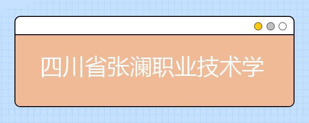四川省张澜职业技术学校怎么样?值得报考吗?