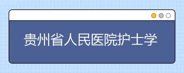贵州省人民医院护士学校怎么样 值得报考吗
