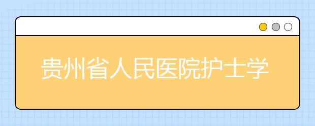 贵州省人民医院护士学校招生专业