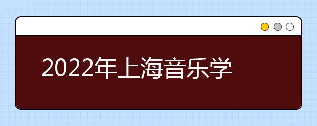 2022年上海音乐学院录取规则