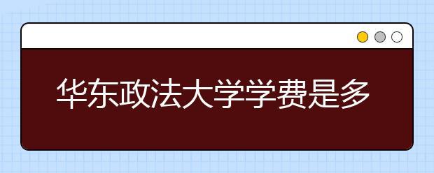 华东政法大学学费是多少