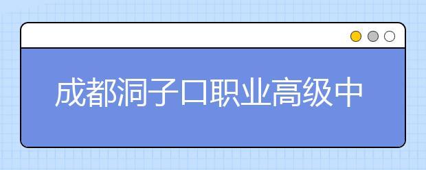 成都洞子口职业高级中学2019招生简章