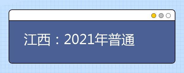 江西:2021年普通高校招生国家专项本科缺额院校网上征集志愿填报说明