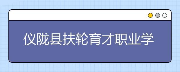 仪陇县扶轮育才职业学校2019年招生简章