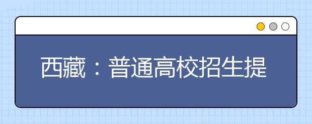 西藏:普通高校招生提前单独录取重点本科批次录取有序进行