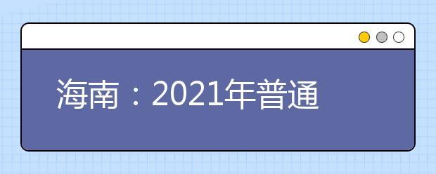 海南:2021年普通高校招生本科提前普通类、本科艺术类及本科体育类征集志愿的公告