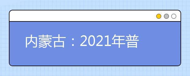 内蒙古:2021年普通高校招生网上填报志愿公告(第11号)本科一批第一次