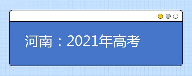 河南:2021年高考录取期间招生咨询及信息发布渠道