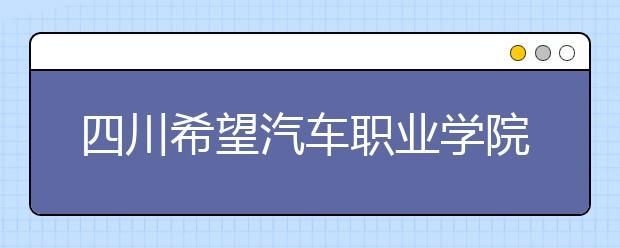 四川希望汽车职业学院2019年招生简章