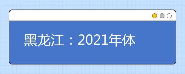黑龙江:2021年体育类本科批次录取院校投档分数线现予公布
