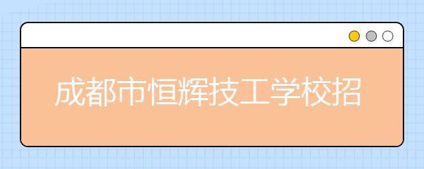 成都市恒辉技工学校招生简章