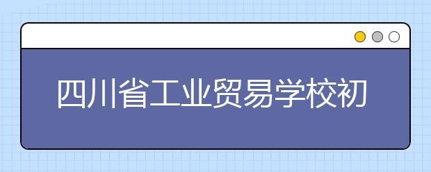 四川省工业贸易学校初中录取分数线