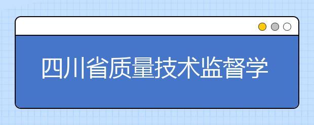 四川省质量技术监督学校2019招生简章