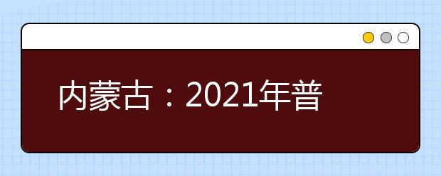 内蒙古:2021年普通高校招生网上填报志愿公告(第9号)本科提前B文理科第二次