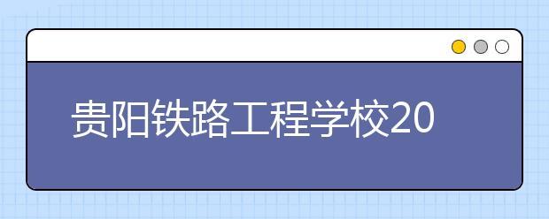 贵阳铁路工程学校2019年招生录取分数线