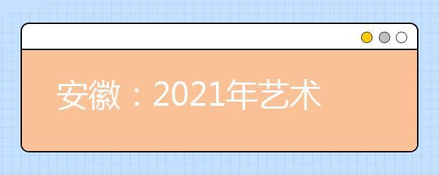 安徽:2021年艺术类第二批(本科)投档最低分排名(A段)