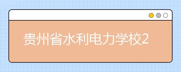 贵州省水利电力学校2019年招生录取分数线