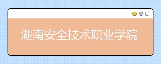 湖南安全技术职业学院单招简章
