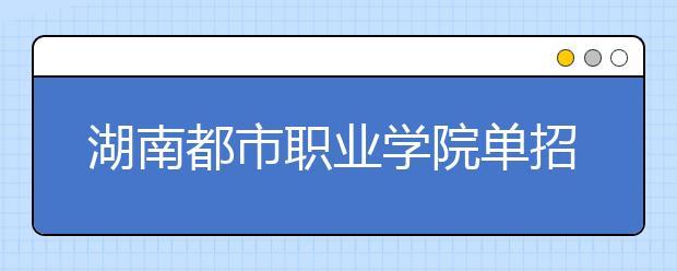 湖南都市职业学院单招简章