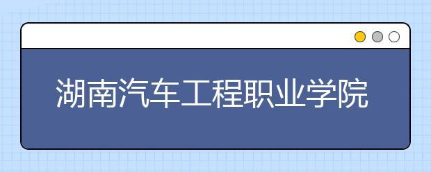 湖南汽车工程职业学院单招简章