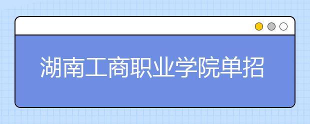 湖南工商职业学院单招简章