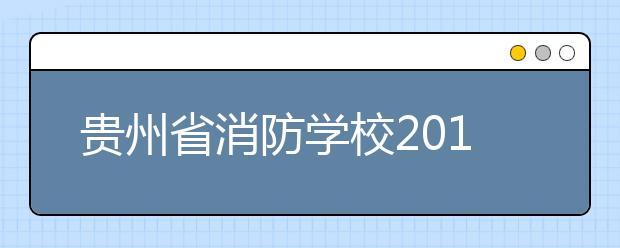 贵州省消防学校2019年招生录取分数线