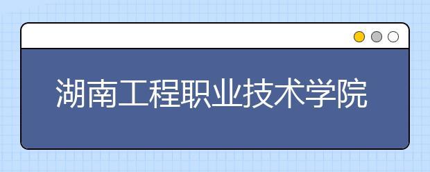 湖南工程职业技术学院单招简章