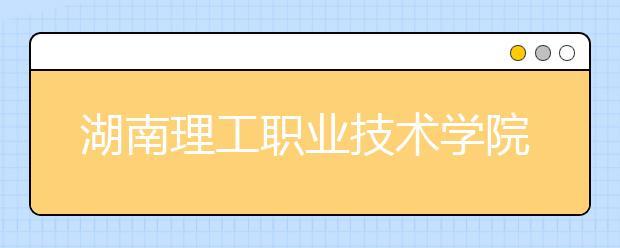 湖南理工职业技术学院单招简章